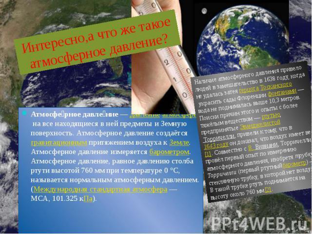Атмосферное давление—давлениеатмосферына все находящиеся в ней предметы и Земную поверхность. Атмосферное давление создаётсягравитационнымпритяжением воздуха кЗемле. Атмосферное давление измеряетсябаро…