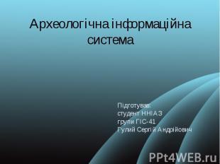 Археологічна інформаційна система Підготував: студент ННІАЗ групи ГІС-41 Гулий С