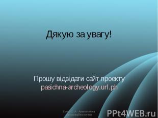 Дякую за увагу!Прошу відвідати сайт проектуpasichna-archeology.url.ph