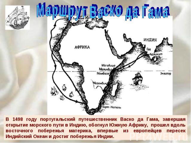 В 1498 году португальский путешественник Васко да Гама, завершая открытие морского пути в Индию, обогнул Южную Африку, прошел вдоль восточного побережья материка, впервые из европейцев пересек Индийский Океан и достиг побережья Индии.