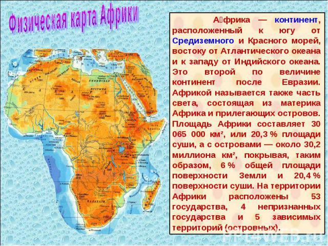 Африка — континент, расположенный к югу от Средиземного и Красного морей, востоку от Атлантического океана и к западу от Индийского океана. Это второй по величине континент после Евразии. Африкой называется также часть света, состоящая из материка А…