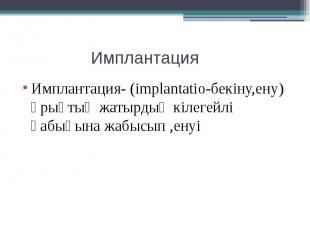 Имплантация Имплантация- (implantatio-бекіну,ену) ұрықтың жатырдың кілегейлі қаб