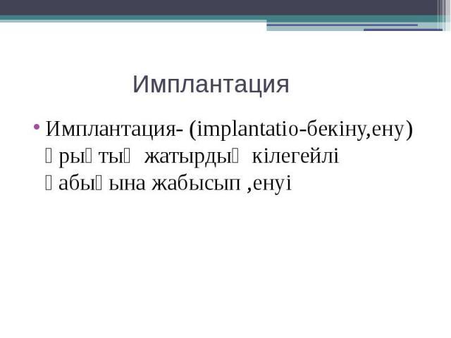 Имплантация Имплантация- (implantatio-бекіну,ену) ұрықтың жатырдың кілегейлі қабығына жабысып ,енуі