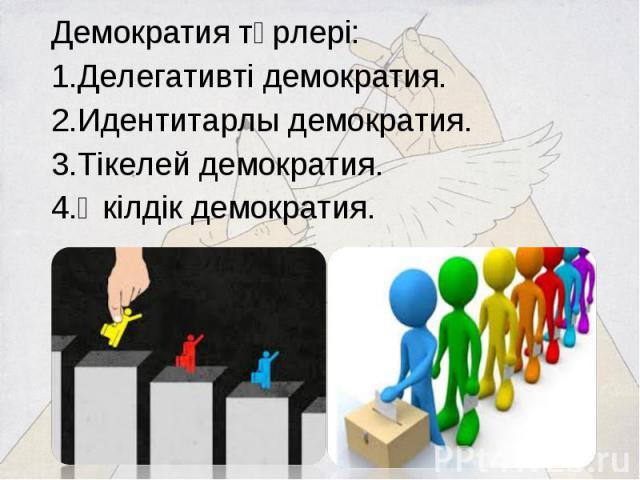 Демократия түрлері: Демократия түрлері: Делегативті демократия. Идентитарлы демократия. Тікелей демократия. Өкілдік демократия.