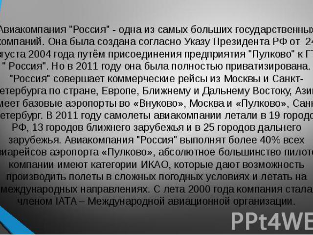 """Авиакомпания """"Россия"""" - одна из самых больших государственных компаний. Она была создана согласно Указу Президента РФ от 24 августа 2004 года путём присоединения предприятия """"Пулково"""" к ГТК """" Россия"""". Но в 2011 году она…"""