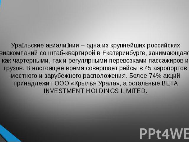 Ура льские авиали нии – одна из крупнейших российских авиакомпаний со штаб-квартирой в Екатеринбурге, занимающаяся, как чартерными, так и регулярными перевозками пассажиров и грузов. В настоящее время совершает рейсы в 45 аэропортов местного и заруб…