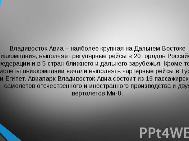 Владивосток Авиа – наиболее крупная на Дальнем Востоке авиакомпания, выполняет регулярные рейсы в 20 городов Российской Федерации и в 5 стран ближнего и дальнего зарубежья. Кроме того, самолеты авиакомпании начали выполнять чартерные рейсы в Турцию …