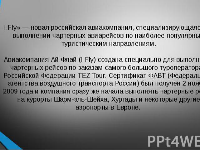I Fly» — новая российская авиакомпания, специализирующаяся на выполнении чартерных авиарейсов по наиболее популярным туристическим направлениям. Авиакомпания Ай Флай (I Fly) создана специально для выполнения чартерных рейсов по заказам самого большо…