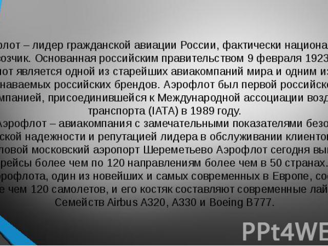 Аэрофлот – лидер гражданской авиации России, фактически национальный перевозчик. Основанная российским правительством 9 февраля 1923 года, Аэрофлот является одной из старейших авиакомпаний мира и одним из самых узнаваемых российских брендов. Аэрофло…