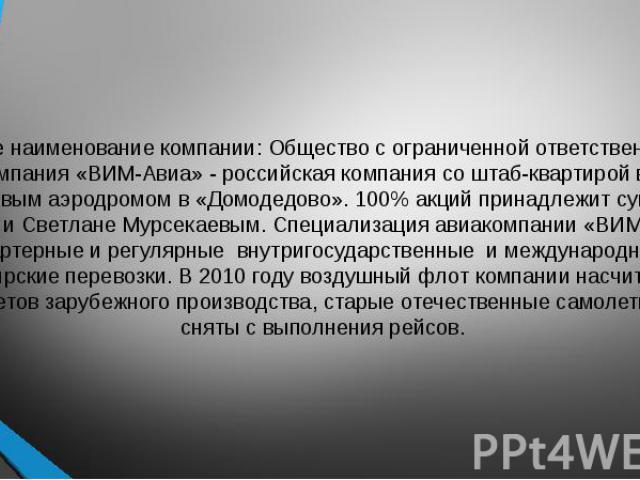 """Полное наименование компании: Общество с ограниченной ответственностью """"Авиакомпания «ВИМ-Авиа» - российская компания со штаб-квартирой в Москве и базовым аэродромом в «Домодедово». 100% акций принадлежит супругам Рашиду и Светлане Мурсекаевым.…"""