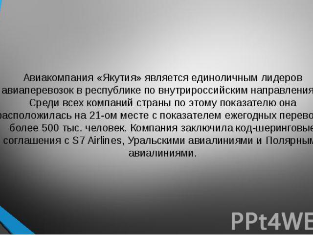 Авиакомпания «Якутия» является единоличным лидеров авиаперевозок в республике по внутрироссийским направлениям. Среди всех компаний страны по этому показателю она расположилась на 21-ом месте с показателем ежегодных перевозок более 500 тыс. человек.…