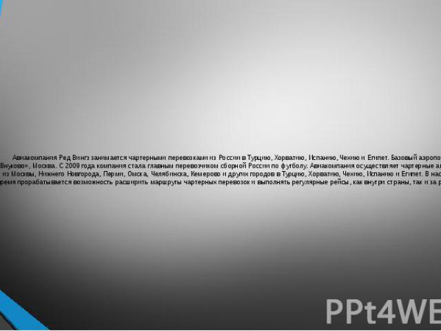 Авиакомпания Ред Вингз занимается чартерными перевозками из России в Турцию, Хорватию, Испанию, Чехию и Египет. Базовый аэропорт – «Внуково», Москва. С 2009 года компания стала главным перевозчиком сборной России по футболу. Авиакомпания осуществляе…