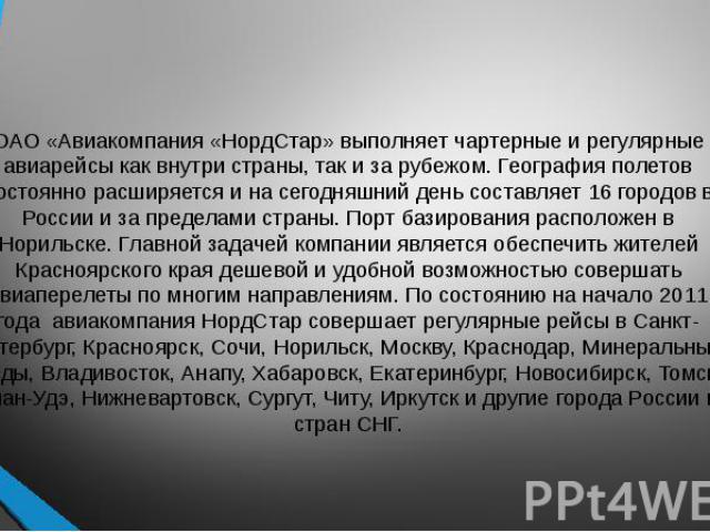 ОАО «Авиакомпания «НордСтар» выполняет чартерные и регулярные авиарейсы как внутри страны, так и за рубежом. География полетов постоянно расширяется и на сегодняшний день составляет 16 городов в России и за пределами страны. Порт базирования располо…