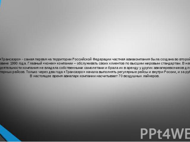 «Трансаэро» - самая первая на территории Российской Федерации частная авиакомпания была создана во второй половине 1990 года. Главный «конек» компании – обслуживать своих клиентов по высшим мировым стандартам. В начале деятельности компания не владе…