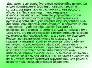 Диапазон творчества Тургенева необычайно широк. Он пишет произведения (романы, п