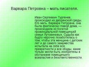 Иван Сергеевич Тургенев происходил из дворянской среды. Его мать. Варвара Петров