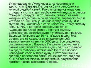 Унаследовав от Лутовиновых их жестокость и деспотизм, Варвара Петровна была озло