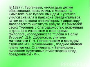 В 1827 г. Тургеневы, чтобы дать детям образование, поселились в Москве; на Самот