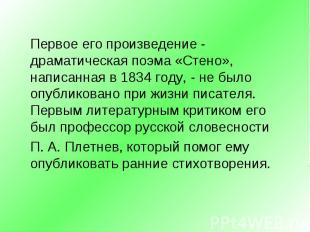 Первое его произведение - драматическая поэма «Стено», написанная в 1834 году, -