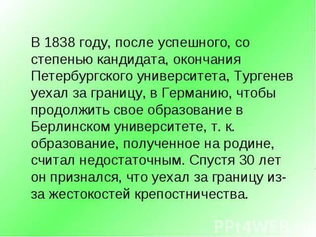 В 1838 году, после успешного, со степенью кандидата, окончания Петербургского университета, Тургенев уехал за границу, в Германию, чтобы продолжить свое образование в Берлинском университете, т. к. образование, полученное на родине, считал недостато…