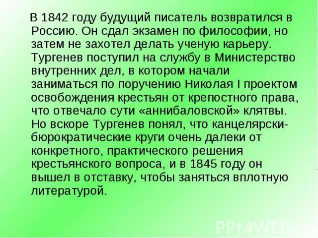 В 1842 году будущий писатель возвратился в Россию. Он сдал экзамен по философии, но затем не захотел делать ученую карьеру. Тургенев поступил на службу в Министерство внутренних дел, в котором начали заниматься по поручению Николая I проектом освобо…