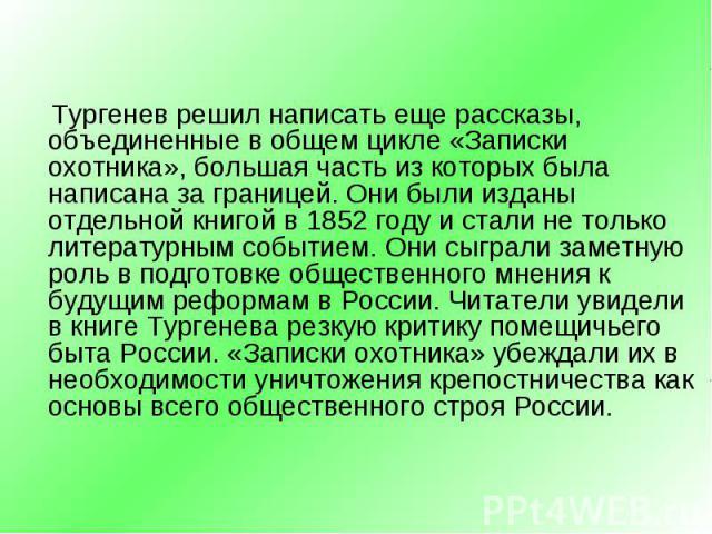 Тургенев решил написать еще рассказы, объединенные в общем цикле «Записки охотника», большая часть из которых была написана за границей. Они были изданы отдельной книгой в 1852 году и стали не только литературным событием. Они сыграли за…