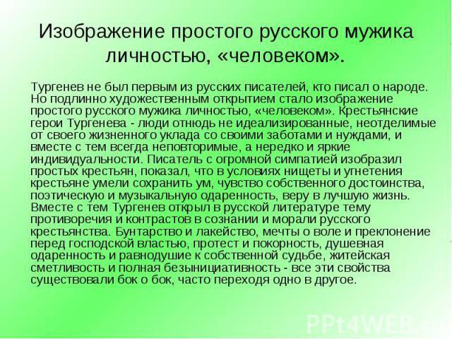 Тургенев не был первым из русских писателей, кто писал о народе. Но подлинно художественным открытием стало изображение простого русского мужика личностью, «человеком». Крестьянские герои Тургенева - люди отнюдь не идеализированные, неотделимые от с…