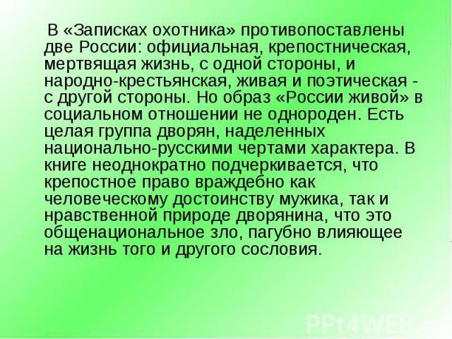 В «Записках охотника» противопоставлены две России: официальная, крепостническая, мертвящая жизнь, с одной стороны, и народно-крестьянская, живая и поэтическая - с другой стороны. Но образ «России живой» в социальном отношении не однороден. Есть цел…