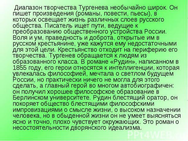 Диапазон творчества Тургенева необычайно широк. Он пишет произведения (романы, повести, пьесы), в которых освещает жизнь различных слоев русского общества. Писатель ищет пути, ведущие к преобразованию общественного устройства России. Воля и ум, прав…