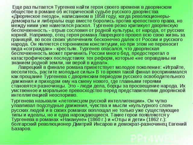 Еще раз пытается Тургенев найти героя своего времени в дворянском обществе в романе об исторической судьбе русского дворянства «Дворянское гнездо», написанном в 1858 году, когда революционеры-демократы и либералы еще вместе боролись против крепостно…