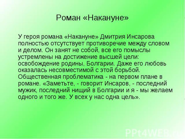 У героя романа «Накануне» Дмитрия Инсарова полностью отсутствует противоречие между словом и делом. Он занят не собой, все его помыслы устремлены на достижение высшей цели: освобождение родины, Болгарии. Даже его любовь оказалась несовместимой с это…