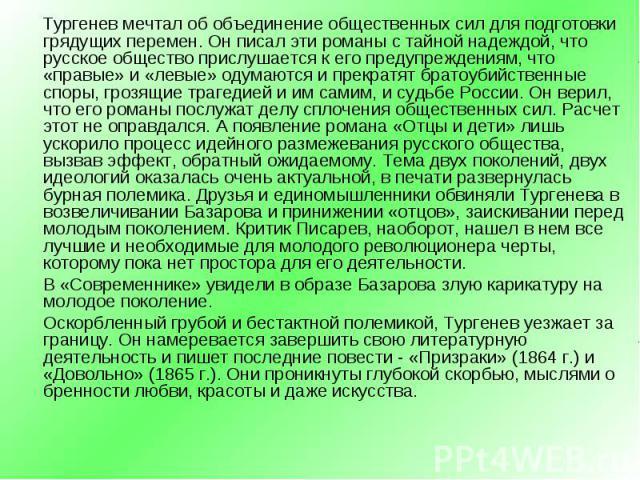 Тургенев мечтал об объединение общественных сил для подготовки грядущих перемен. Он писал эти романы с тайной надеждой, что русское общество прислушается к его предупреждениям, что «правые» и «левые» одумаются и прекратят братоубийственные споры, гр…