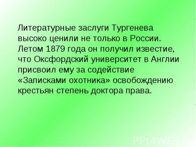 Литературные заслуги Тургенева высоко ценили не только в России. Летом 1879 года он получил известие, что Оксфордский университет в Англии присвоил ему за содействие «Записками охотника» освобождению крестьян степень доктора права. Литературные засл…