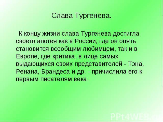 К концу жизни слава Тургенева достигла своего апогея как в России, где он опять становится всеобщим любимцем, так и в Европе, где критика, в лице самых выдающихся своих представителей - Тэна, Ренана, Брандеса и др. - причислила его к первым писателя…