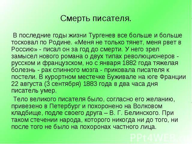 В последние годы жизни Тургенев все больше и больше тосковал по Родине. «Меня не только тянет, меня рвет в Россию» - писал он за год до смерти. У него зрел замысел нового романа о двух типах революционеров - русском и французском, но с января …