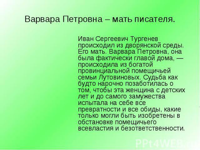 Иван Сергеевич Тургенев происходил из дворянской среды. Его мать. Варвара Петровна, она была фактически главой дома, —происходила из богатой провинциальной помещичьей семьи Лутовиновых. Судьба как будто нарочно позаботилась о том, чтобы эта женщина …