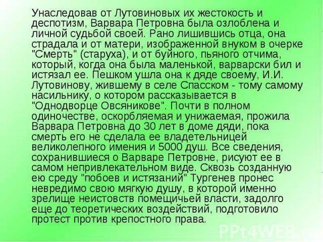 """Унаследовав от Лутовиновых их жестокость и деспотизм, Варвара Петровна была озлоблена и личной судьбой своей. Рано лишившись отца, она страдала и от матери, изображенной внуком в очерке """"Смерть"""" (старуха), и от буйного, пьяного отчима, кот…"""