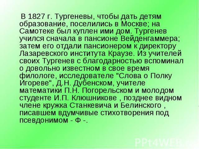 В 1827 г. Тургеневы, чтобы дать детям образование, поселились в Москве; на Самотеке был куплен ими дом. Тургенев учился сначала в пансионе Вейденгаммера; затем его отдали пансионером к директору Лазаревского института Краузе. Из учителей своих Турге…