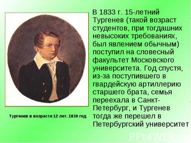 В 1833 г. 15-летний Тургенев (такой возраст студентов, при тогдашних невысоких требованиях, был явлением обычным) поступил на словесный факультет Московского университета. Год спустя, из-за поступившего в гвардейскую артиллерию старшего брата, семья…