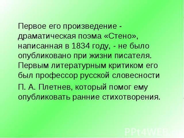 Первое его произведение - драматическая поэма «Стено», написанная в 1834 году, - не было опубликовано при жизни писателя. Первым литературным критиком его был профессор русской словесности Первое его произведение - драматическая поэма «Стено», напис…