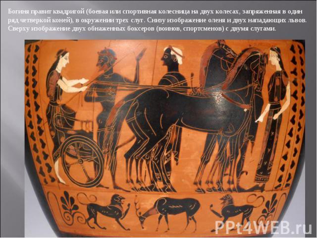Богиня правит квадригой (боевая или спортивная колесница на двух колесах, запряженная в один ряд четверкой коней), в окружении трех слуг. Снизу изображение оленя и двух нападающих львов. Сверху изображение двух обнаженных боксеров (воинов, спортсмен…