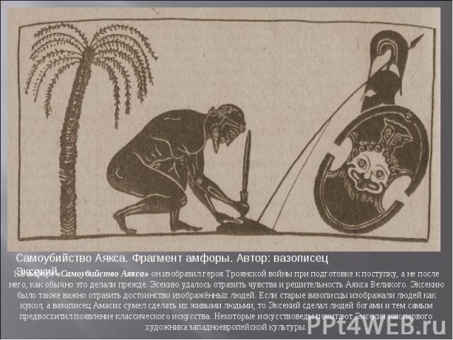 На амфоре «Самоубийство Аякса» он изобразил героя Троянской войны при подготовке к поступку, а не после него, как обычно это делали прежде. Эсекию удалось отразить чувства и решительность Аякса Великого. Эксекию было также важно отразить достоинство…