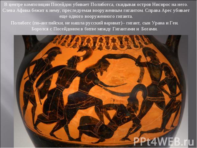 В центре композиции Посейдон убивает Полиботса, скидывая остров Нисирос на него. Слева Афина бежит к нему, преследуемая вооруженным гигантом. Справа Арес убивает еще одного вооруженного гиганта. Полиботс (по-английски, не нашла русский варинат)– гиг…