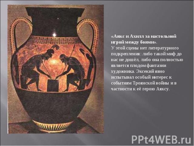 «Аякс и Ахилл за настольной игрой между боями». У этой сцены нет литературного подкрепления: либо такой миф до нас не дошёл, либо она полностью является плодом фантазии художника. Эксекий явно испытывал особый интерес к событиям Троянской войны и в …