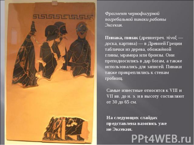 Фрагмент чернофигурной погребальной пинаки работы Эксекия. Пинака, пинак (древнегреч. πίναξ — доска, картина) — в Древней Греции таблички из дерева, обожжёной глины, мрамора или бронзы. Они преподносились в дар богам, а также использовались для запи…