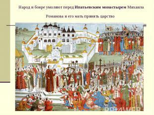 Народ и бояре умоляют передИпатьевским монастыремМихаила Романова и