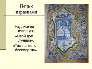 Печь с изразцамиНадписи на изразцах:«Свой дом лучший»,«Тако аз есть бессмертно»