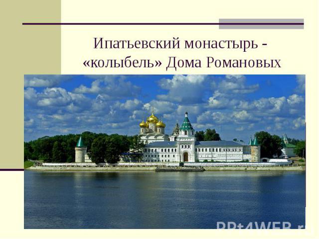 Ипатьевский монастырь - «колыбель» Дома Романовых