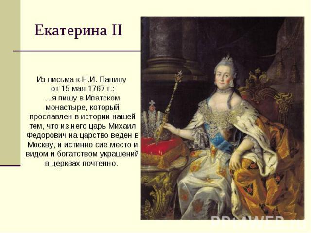 Екатерина II Из письма к Н.И. Панину от 15 мая 1767 г.:...я пишу в Ипатском монастыре, который прославлен в истории нашей тем, что из него царь Михаил Федорович на царство веден в Москву, и истинно сие место и видом и богатством украшений в церквах …