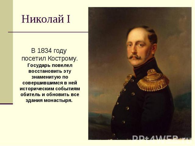 Николай I В 1834 году посетил Кострому.Государь повелел восстановить эту знаменитую по совершившимся в ней историческим событиям обитель и обновить все здания монастыря.